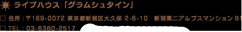 ライブハウス「グラムシュタイン」□ 住所:〒169-0072 東京都新宿区大久保 2-6-10 新宿第二アルプスマンションB1□ TEL:03-6380-2517  □ E-MAIL:glamstein@nifty.com